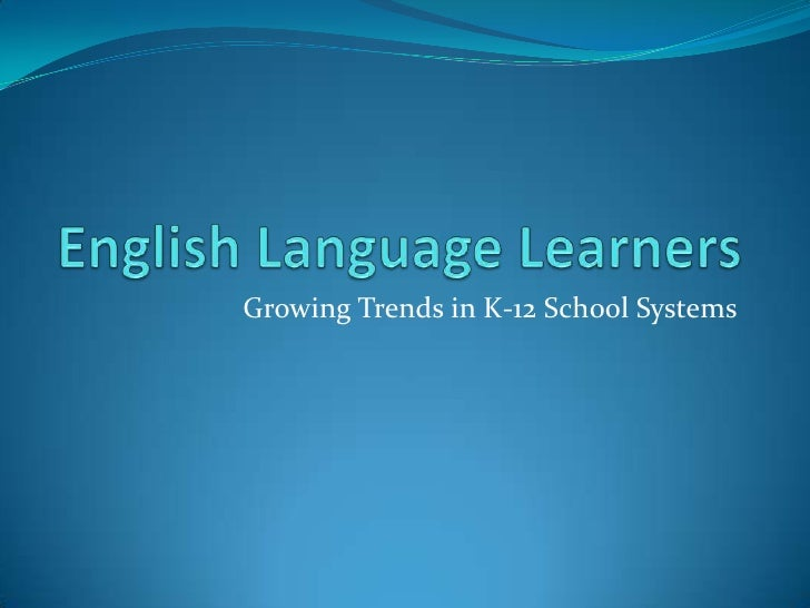 English Language Learners<br />Growing Trends in K-12 School Systems<br />
