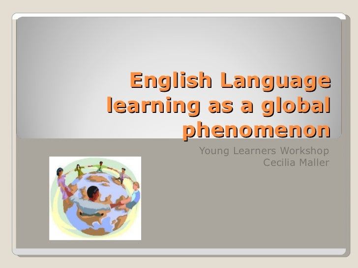 English Language learning as a global phenomenon Young Learners Workshop Cecilia Maller