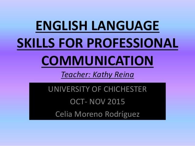 ENGLISH LANGUAGE SKILLS FOR PROFESSIONAL COMMUNICATION Teacher: Kathy Reina UNIVERSITY OF CHICHESTER OCT- NOV 2015 Celia M...