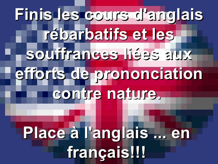 Finis les cours d'anglais rébarbatifs et les souffrances liées aux efforts de prononciation contre nature.  Place à l'angl...