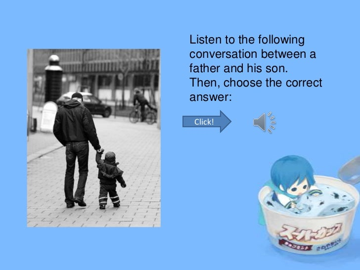 Listen to the followingconversation between afather and his son.Then, choose the correctanswer:Click!