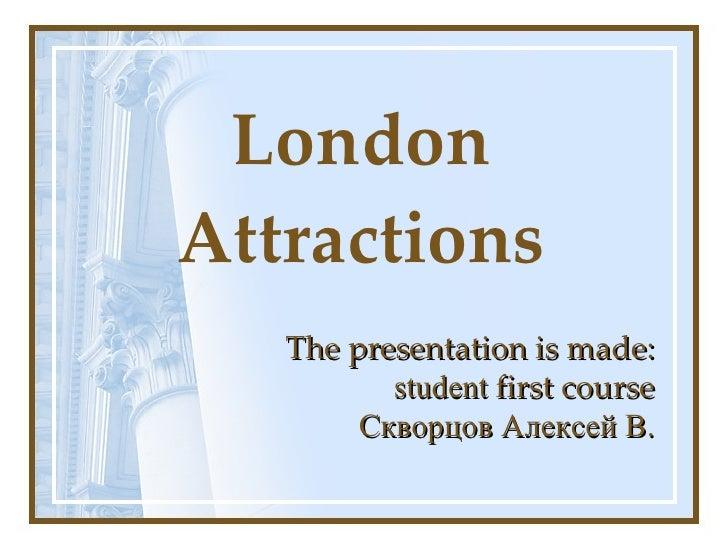 London Attractions The presentation is made: student   first course Скворцов Алексей В.