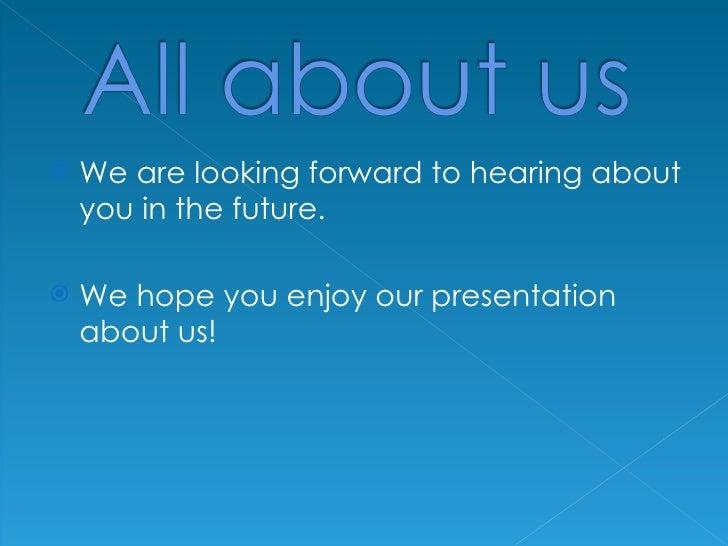 <ul><li>We are looking forward to hearing about you in the future. </li></ul><ul><li>We hope you enjoy our presentation ab...