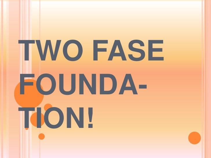 TWO FASEFOUNDA-TION!