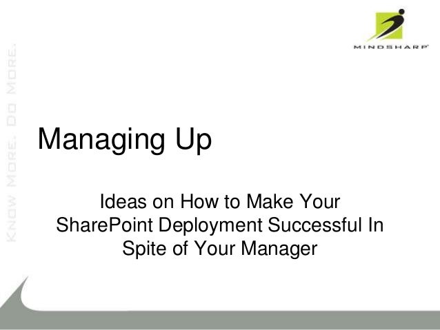 Managing Up     Ideas on How to Make Your SharePoint Deployment Successful In        Spite of Your Manager