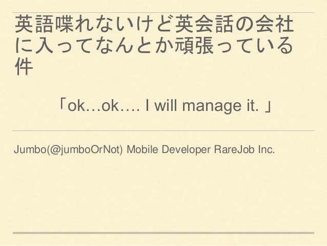 英語喋れないけど英会話の会社 に入ってなんとか頑張っている 件 Jumbo(@jumboOrNot) Mobile Developer RareJob Inc. 「ok…ok…. I will manage it. 」