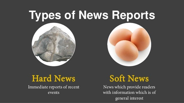 Types of News Reports Hard News Immediate reports of recent events Soft News News which provide readers with information w...