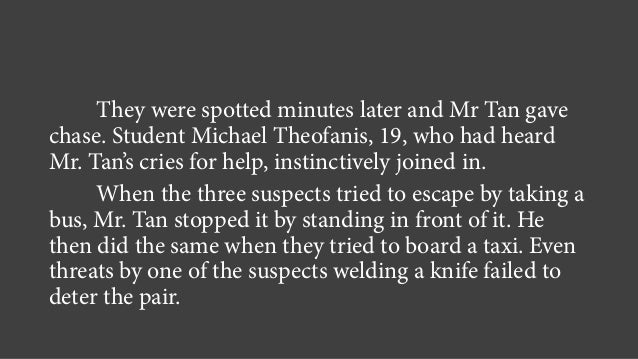 They were spotted minutes later and Mr Tan gave chase. Student Michael Theofanis, 19, who had heard Mr. Tan's cries for he...