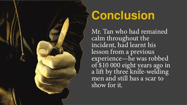 Conclusion Mr. Tan who had remained calm throughout the incident, had learnt his lesson from a previous experience—he was ...