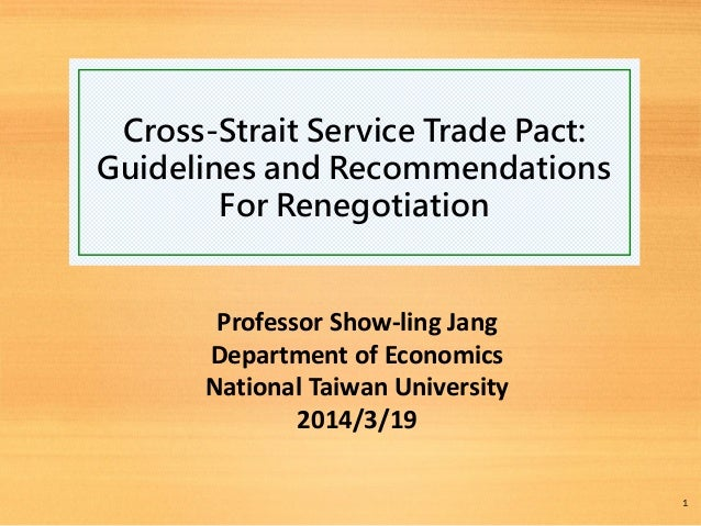 Cross-Strait Service Trade Pact: Guidelines and Recommendations For Renegotiation Professor Show-ling Jang Department of E...