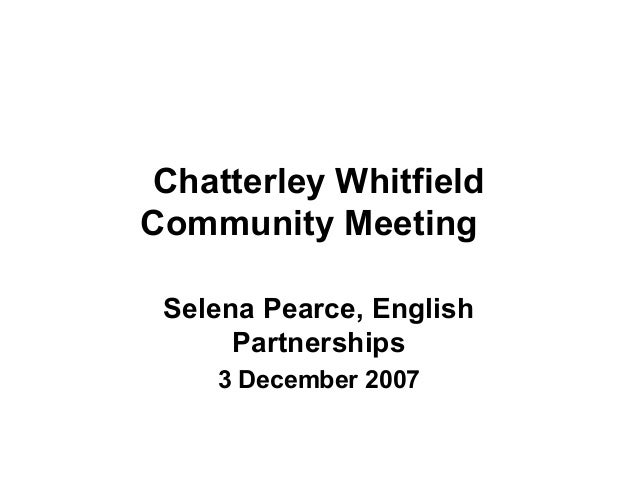Chatterley Whitfield Community Meeting Selena Pearce, English Partnerships 3 December 2007