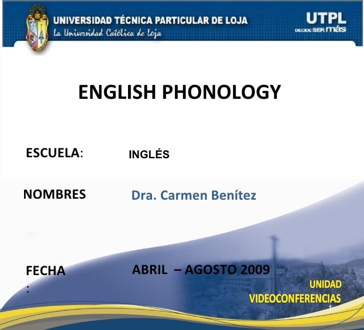 ENGLISH PHONOLOGY  ESCUELA:    INGLÉS   NOMBRES     Dra. Carmen Benítez     FECHA       ABRIL – AGOSTO 2009 :             ...