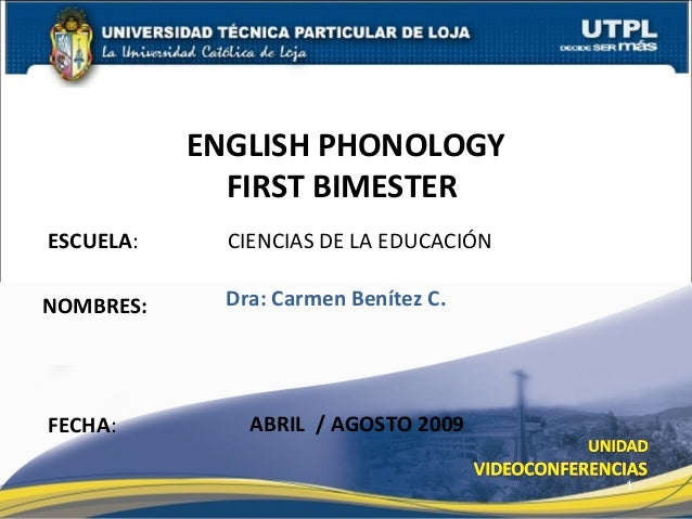 ESCUELA: CIENCIAS DE LA EDUCACIÓN NOMBRES: ENGLISH PHONOLOGY FIRST BIMESTER FECHA: Dra: Carmen Benítez C. ABRIL / AGOSTO 2...