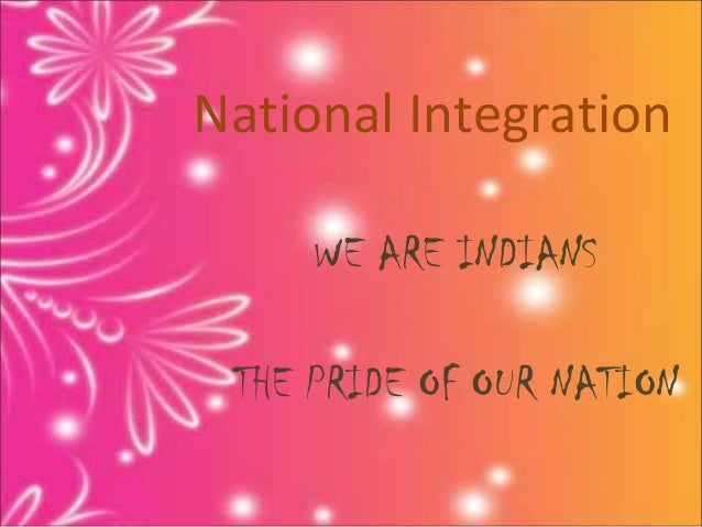 National Integration     WE ARE INDIANS THE PRIDE OF OUR NATION