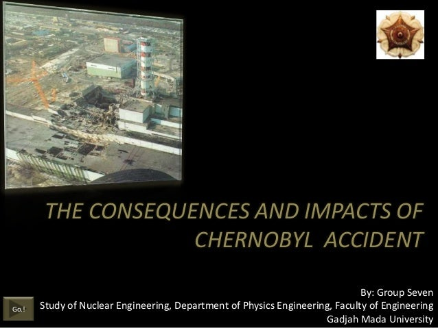 THE CONSEQUENCES AND IMPACTS OF                    CHERNOBYL ACCIDENT                                                     ...