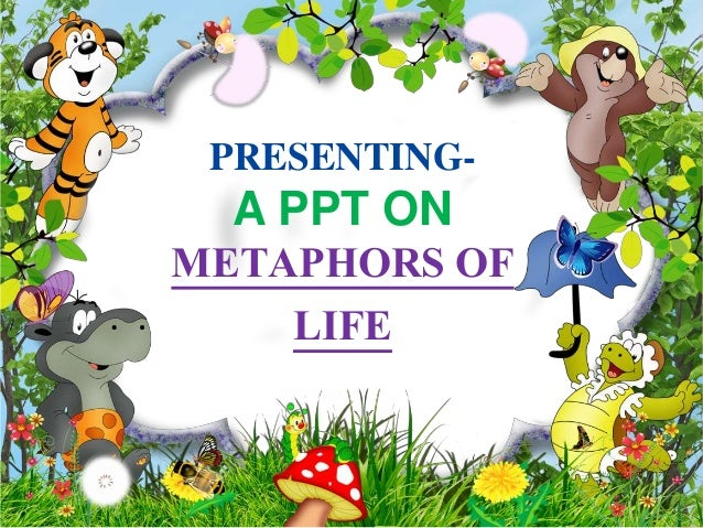 PRESENTING- A PPT ON METAPHORS OF LIFE