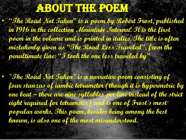 a explication of a poem the road not taken by robert frost The road not taken by robert frost is a poem as stated in its title is about the road not taken, not per say about the one less traveled there are four stressed syllables per line, varying on an iambic tetrameter base.
