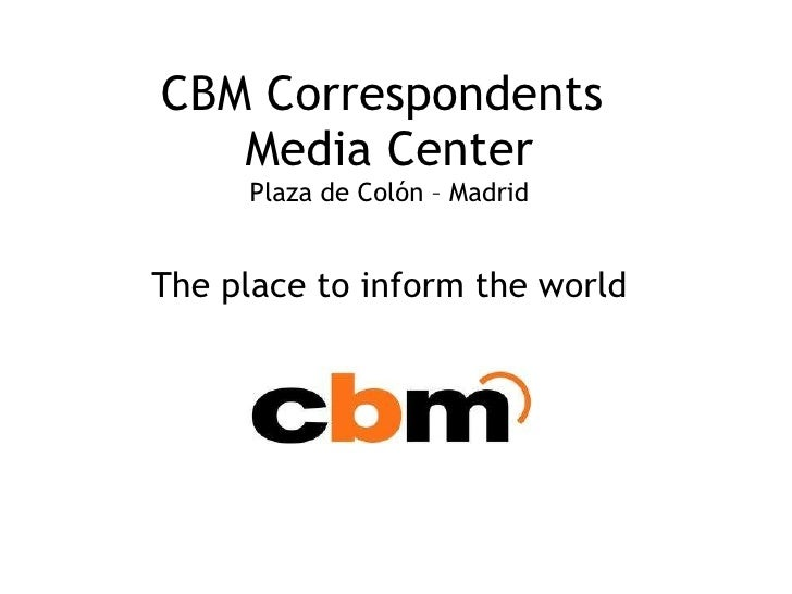 CBM Correspondents  Media Center Plaza de Colón – Madrid The place to inform the world