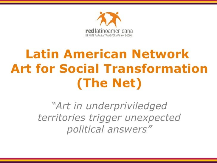 "Latin American Network  Art for Social Transformation (The Net) "" Art in underpriviledged territories trigger unexpected p..."
