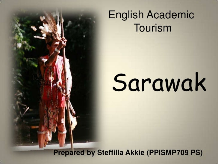 English Academic <br />Tourism<br />Sarawak<br />Prepared by SteffillaAkkie (PPISMP709 PS)<br />