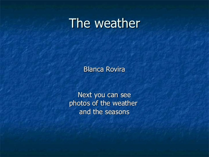 The weather Blanca Rovira Next you can see photos of the weather  and the seasons