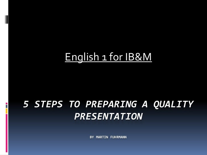 English 1 for IB&M5 STEPS TO PREPARING A QUALITY         PRESENTATION            BY MARTIN FUHRMANN