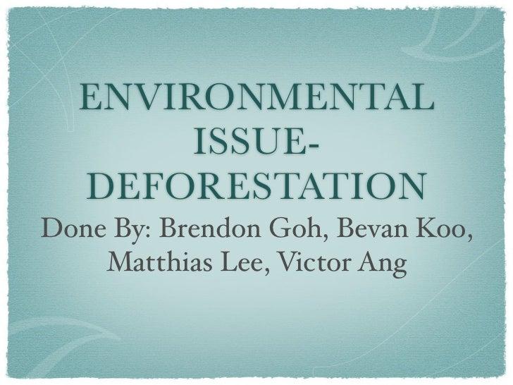 ENVIRONMENTAL       ISSUE-  DEFORESTATIONDone By: Brendon Goh, Bevan Koo,    Matthias Lee, Victor Ang