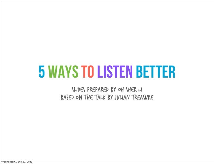 5 Ways to Listen Better                                  Slides prepared by Oh Sher Li                              Based ...