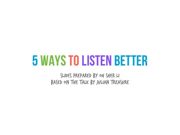 5 Ways to Listen Better       Slides prepared by Oh Sher Li   Based on the talk by Julian Treasure