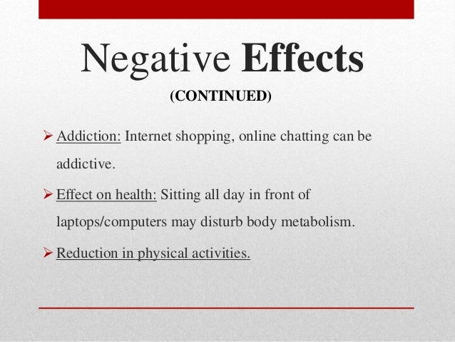 negative effects of computer addiction Some negative effects of the computer include health risks, vision problems, and viruses a lack of activity can lead to obesity overuse can lead to computer addiction and he alth problems playing aggressive games may.