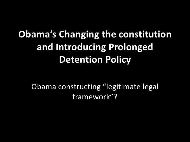"""Obama's Changing the constitution and Introducing Prolonged Detention Policy<br />Obama constructing """"legitimate legal fra..."""