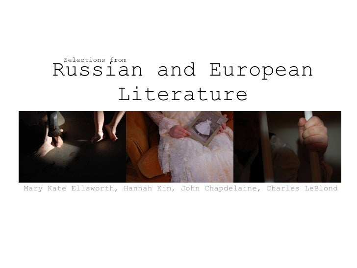 Russian and European Literature Mary Kate Ellsworth, Hannah Kim, John Chapdelaine, Charles LeBlond Selections from