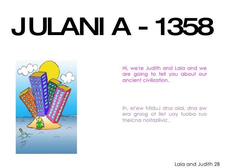 JULANIA - 1358 Hi, we're Judith and Laia and we are going to tell you about our ancient civilization. Ih, er'ew htiduJ dna...