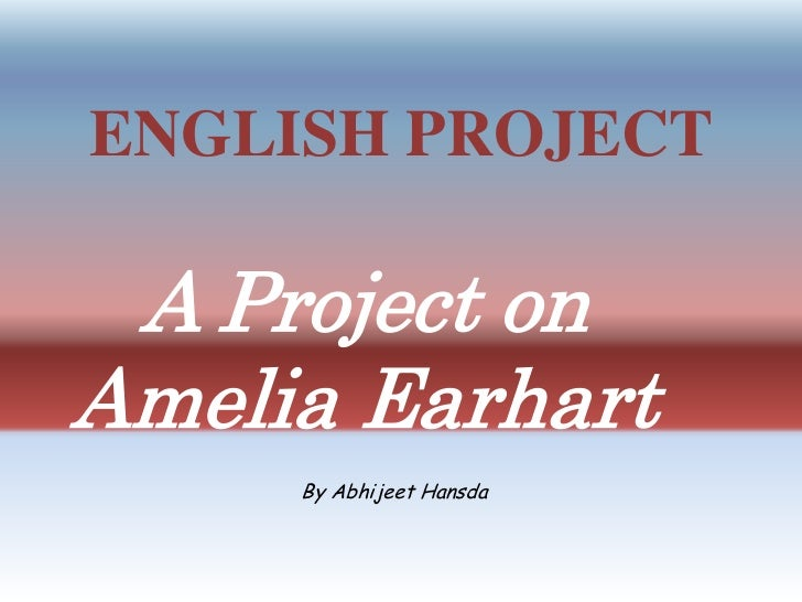 ENGLISH PROJECT<br />A Project on Amelia Earhart<br />By AbhijeetHansda<br />