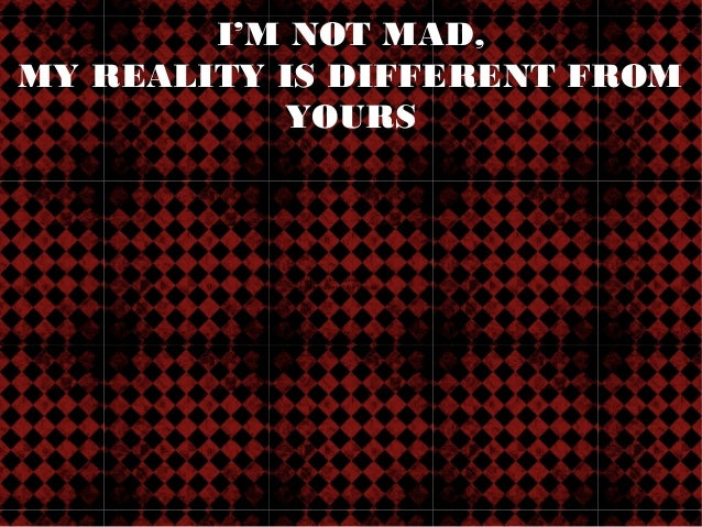 I'M NOT MAD,MY REALITY IS DIFFERENT FROM           YOURS                   QuickTime™ and a                     decompress...