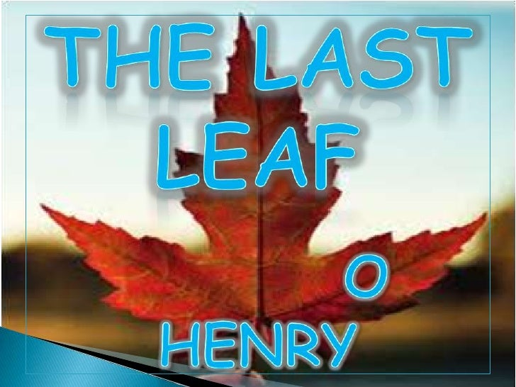 the last leaf characterisation The last leaf summary 'the last leaf' consists of four human characters johnsy, sue, doctor and behrman, and a non-living character mr pneumonia.