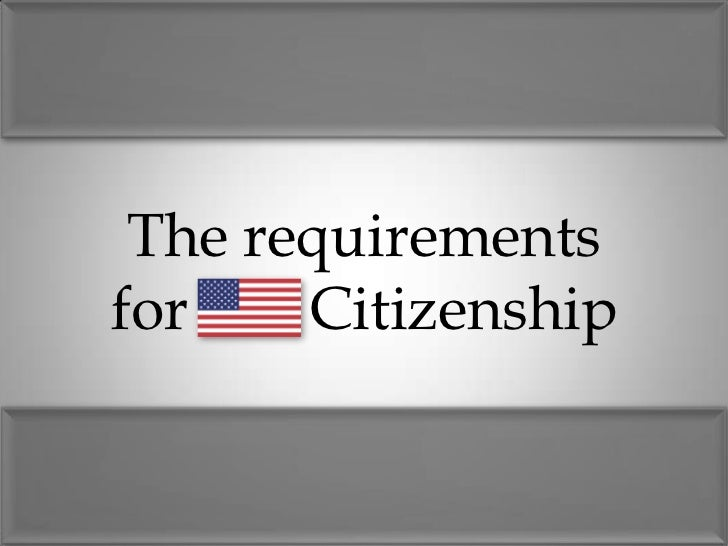 Requirements                 Citizenship     by birth            through naturalizationNaturalization: process of an immig...