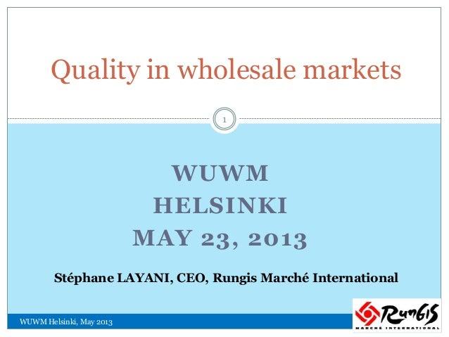 WUWMHELSINKIMAY 23, 2013Quality in wholesale marketsStéphane LAYANI, CEO, Rungis Marché InternationalWUWM Helsinki, May 20...