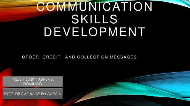 COMMUNICATION SKILLS DEVELOPMENT OR D ER , C R ED IT, AN D C OLLEC TION MESSAGES PRESENTED BY : ABNER B. DOMINGO PROF. DR ...