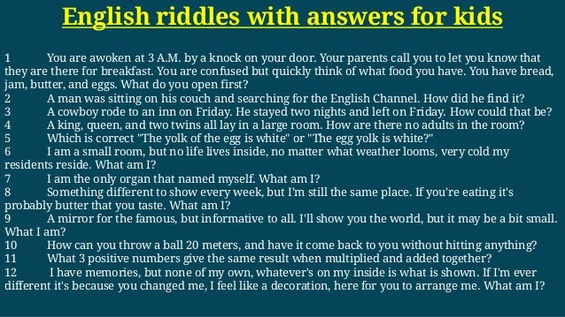 English riddles with answers for kids 1 You are awoken at 3 A.M. by a knock on your door. Your parents call you to let you...