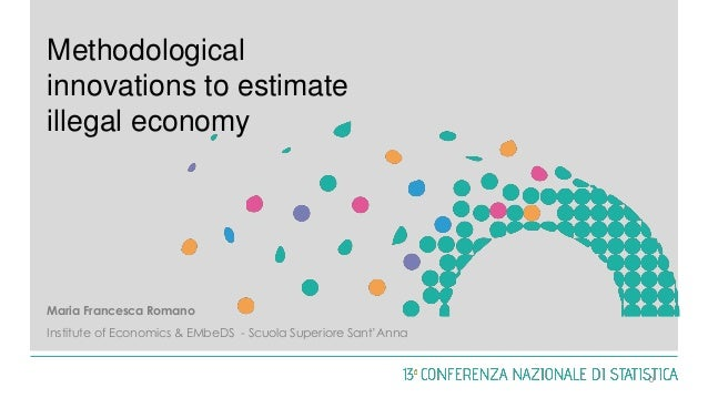 Methodological innovations to estimate illegal economy Maria Francesca Romano Institute of Economics & EMbeDS - Scuola Sup...