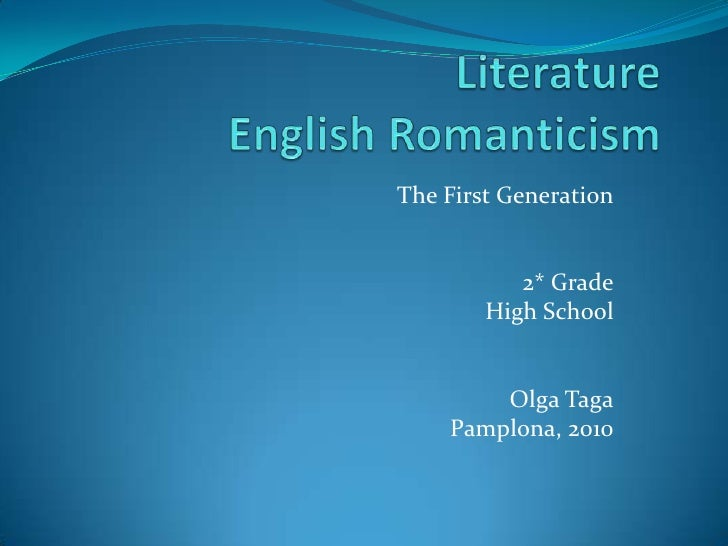 LiteratureEnglish Romanticism<br />The First Generation<br />2* Grade<br />High School<br />Olga Taga<br />Pamplona, 2010<...