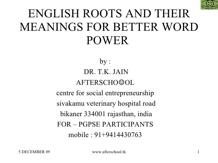 ENGLISH ROOTS AND THEIR MEANINGS FOR BETTER WORD POWER  by :  DR. T.K. JAIN AFTERSCHO ☺ OL  centre for social entrepreneur...