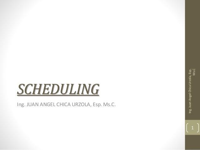 SCHEDULING Ing. JUAN ANGEL CHICA URZOLA, Esp. Ms.C. Ing.JuanAngelChicaUrzola,Esp, Ms.C 1