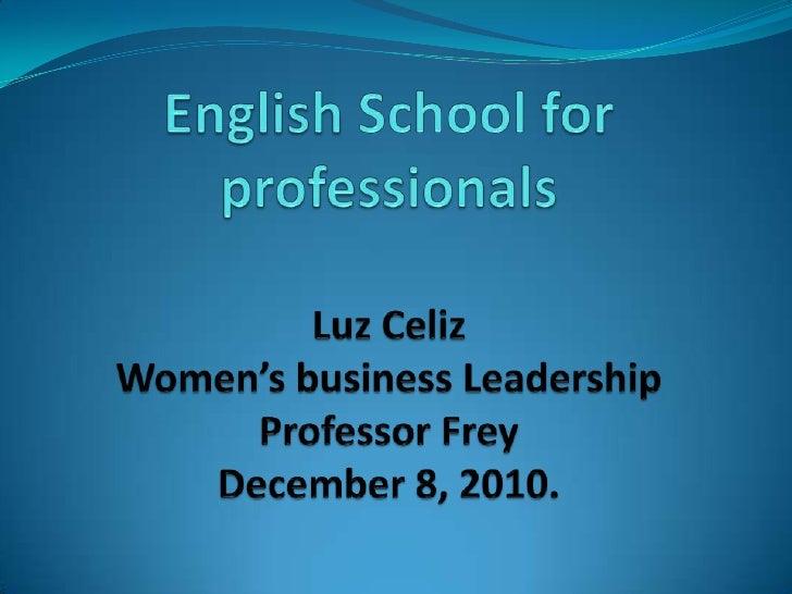 English School for professionalsLuz CelizWomen's business LeadershipProfessor FreyDecember 8, 2010.<br />