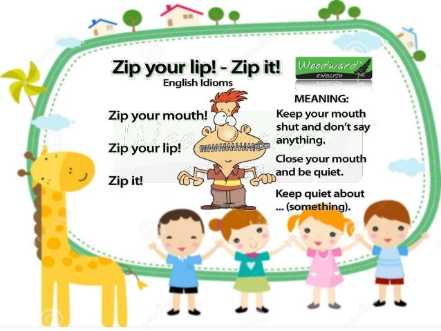 """/ / N Zip your lip!  - Zip it!    English idioms U """"""""""""' i ' MEANING:  Zip your mouth!  Keep Your mouth shut and don't say ..."""