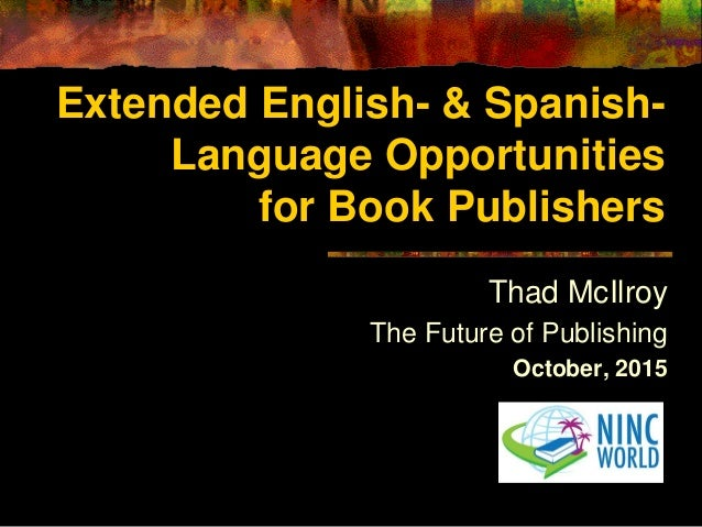 Extended English- & Spanish- Language Opportunities for Book Publishers Thad McIlroy The Future of Publishing October, 2015