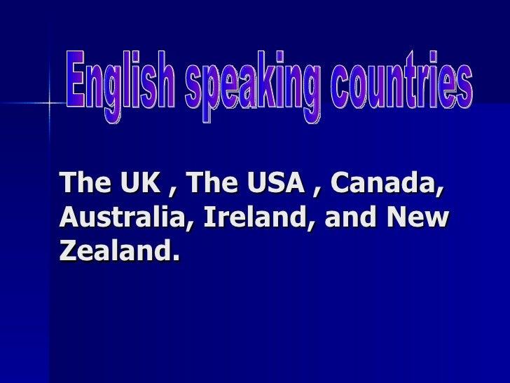 The UK , The USA , Canada, Australia, Ireland, and New Zealand. English speaking countries
