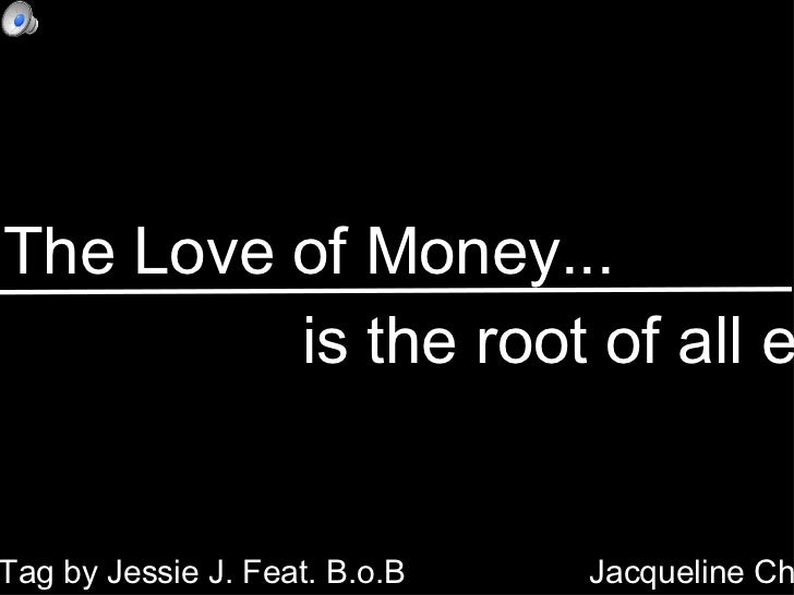 The Love of Money... <ul><li>is the root of all evil  </li></ul>Price Tag by Jessie J. Feat. B.o.B Jacqueline Chan