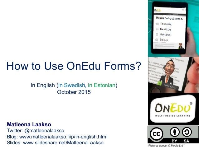 How to Use OnEdu Forms? In English (in Swedish, in Estonian) October 2015 Matleena Laakso Twitter: @matleenalaakso Blog: w...